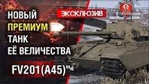Эксклюзив - Новый прем танк Её Величества FV201 (A45)